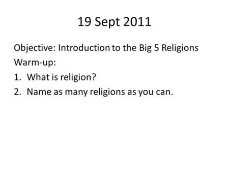 19 Sept 2011 Objective: Introduction to the Big 5 Religions Warm-up: 1.What is religion? 2.Name as many religions as you can.