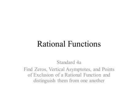 Rational Functions Standard 4a Find Zeros, Vertical Asymptotes, and Points of Exclusion of a Rational Function and distinguish them from one another.