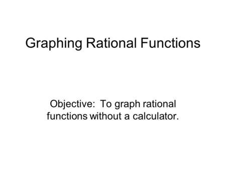 Graphing Rational Functions Objective: To graph rational functions without a calculator.