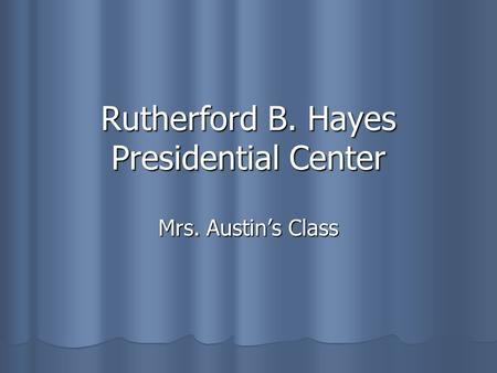 Rutherford B. Hayes Presidential Center Mrs. Austin's Class.