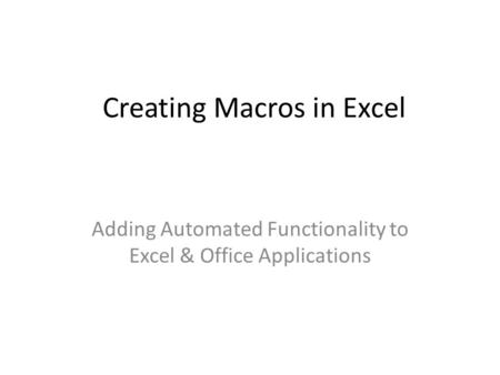 Creating Macros in Excel Adding Automated Functionality to Excel & Office Applications.