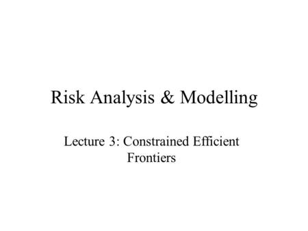 Risk Analysis & Modelling Lecture 3: Constrained Efficient Frontiers.