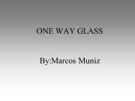 ONE WAY GLASS By:Marcos Muniz. What is it? Unidirectional Armor Allows return fire through the glass while protecting from hostile fire Also available.