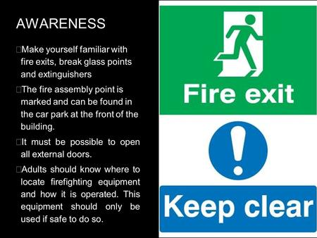 AWARENESS  Make yourself familiar with fire exits, break glass points and extinguishers  The fire assembly point is marked and can be found in the car.