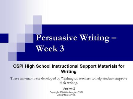 Copyright 2006 Washington OSPI. All rights reserved. Persuasive Writing – Week 3 OSPI High School Instructional Support Materials for Writing These materials.
