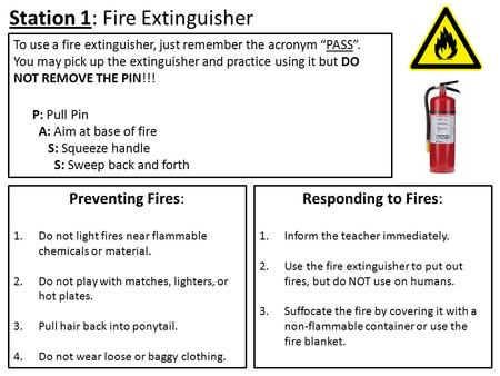 Station 1: Fire Extinguisher Preventing Fires: 1.Do not light fires near flammable chemicals or material. 2.Do not play with matches, lighters, or hot.