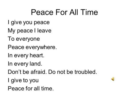 Peace For All Time I give you peace My peace I leave To everyone