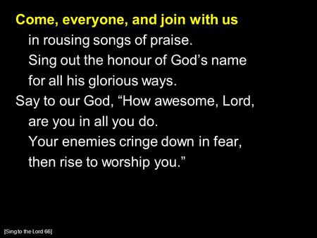 "Come, everyone, and join with us in rousing songs of praise. Sing out the honour of God's name for all his glorious ways. Say to our God, ""How awesome,"
