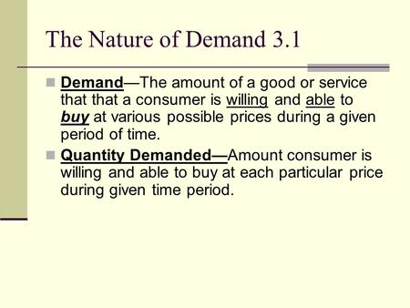 The Nature of Demand 3.1 Demand—The amount of a good or service that that a consumer is willing and able to buy at various possible prices during a given.