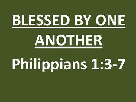 BLESSED BY ONE ANOTHER Philippians 1:3-7. 1)It was the habit of his life.