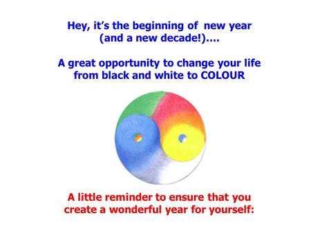 Hey, it's the beginning of new year (and a new decade!)…. A great opportunity to change your life from black and white to COLOUR A little reminder to ensure.