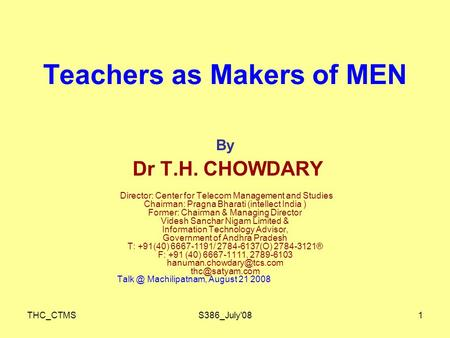 THC_CTMSS386_July'081 Teachers as Makers of MEN By Dr T.H. CHOWDARY Director: Center for Telecom Management and Studies Chairman: Pragna Bharati (intellect.