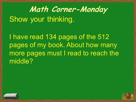 Math Corner-Monday Show your thinking. I have read 134 pages of the 512 pages of my book. About how many more pages must I read to reach the middle?