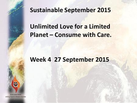 Sustainable September 2015 Unlimited Love for a Limited Planet –Consume with care. Week 1 September 6 2015 Sustainable September 2015 Unlimited Love for.