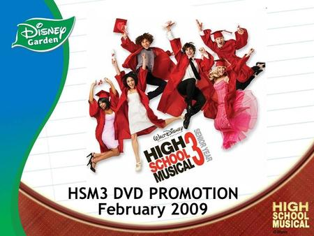 HSM3 DVD PROMOTION February 2009. HSM Franchise Facts In Theatres Oct. 24, 2008 DVD Release: February 17, 2009 #1 movie with girls 6-11 Top selling record.