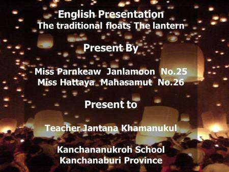 English Presentation The traditional floats The lantern Present By Miss Parnkeaw Janlamoon No.25 Miss Hattaya Mahasamut No.26 Present to Teacher Jantana.