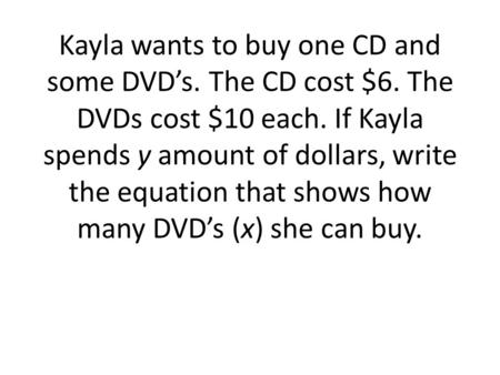 Kayla wants to buy one CD and some DVD's. The CD cost $6. The DVDs cost $10 each. If Kayla spends y amount of dollars, write the equation that shows how.