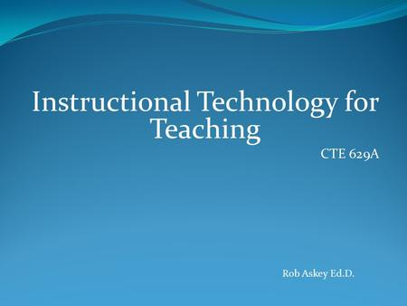 Instructional Technology for Teaching CTE 629A Rob Askey Ed.D.