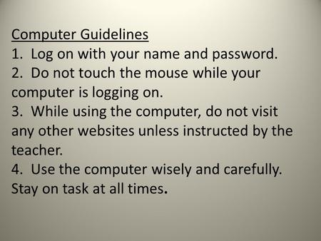 Computer Guidelines 1. Log on with your name and password. 2. Do not touch the mouse while your computer is logging on. 3. While using the computer, do.