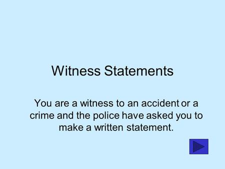 Witness Statements You are a witness to an accident or a crime and the police have asked you to make a written statement.