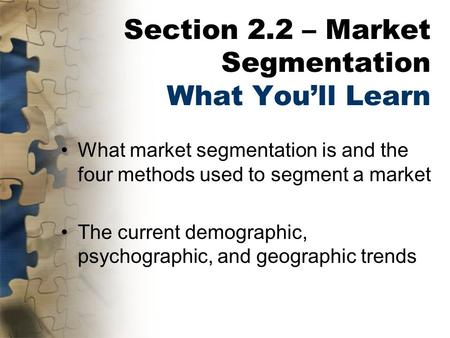 Section 2.2 – Market Segmentation What You'll Learn What market segmentation is and the four methods used to segment a market The current demographic,