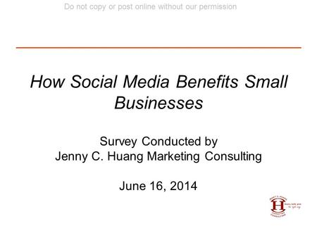 Do not copy or post online without our permission How Social Media Benefits Small Businesses Survey Conducted by Jenny C. Huang Marketing Consulting June.