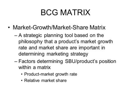 BCG MATRIX Market-Growth/Market-Share Matrix –A strategic planning tool based on the philosophy that a product's market growth rate and market share are.