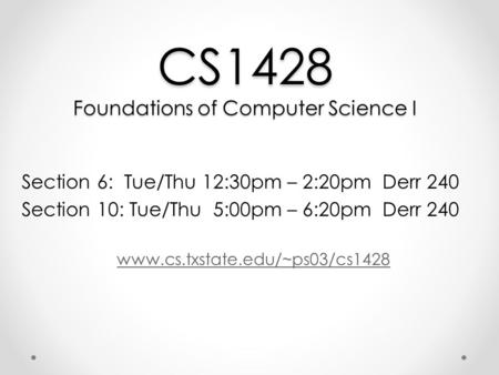 CS1428 Foundations of Computer Science I Section 6: Tue/Thu 12:30pm – 2:20pm Derr 240 Section 10: Tue/Thu 5:00pm – 6:20pm Derr 240 www.cs.txstate.edu/~ps03/cs1428.
