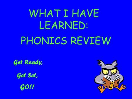 WHAT I HAVE LEARNED: PHONICS REVIEW Get Ready, Get Set, GO!!