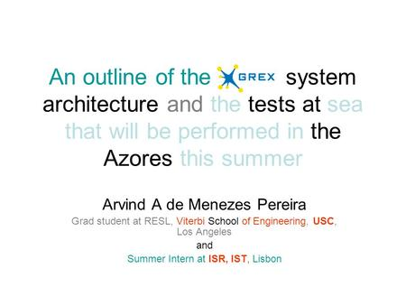 An outline of the Grex system architecture and the tests at sea that will be performed in the Azores this summer Arvind A de Menezes Pereira Grad student.