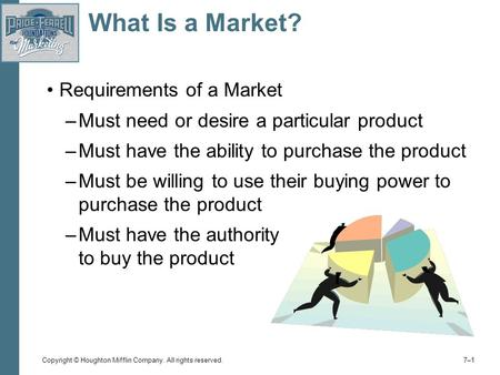 Copyright © Houghton Mifflin Company. All rights reserved. 7–17–1 What Is a Market? Requirements of a Market –Must need or desire a particular product.