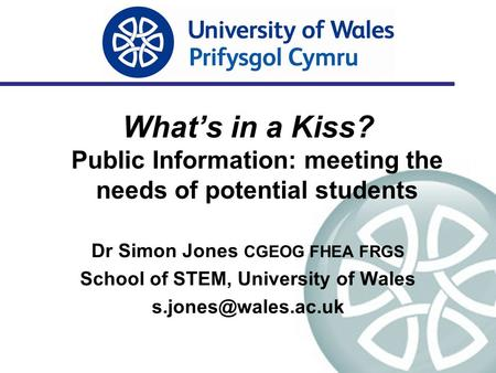 What's in a Kiss? Public Information: meeting the needs of potential students Dr Simon Jones CGEOG FHEA FRGS School of STEM, University of Wales