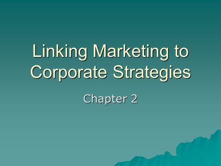 Linking Marketing to Corporate Strategies Chapter 2.