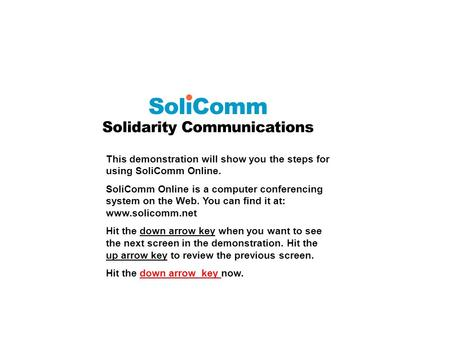 This demonstration will show you the steps for using SoliComm Online. SoliComm Online is a computer conferencing system on the Web. You can find it at: