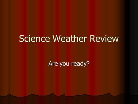 Science Weather Review Are you ready?. Weather Jeopardy Key vocabulary Convection Currents and Winds Fronts Clouds and Precipitation Ocean Currents 100.
