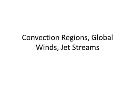 Convection Regions, Global Winds, Jet Streams. Atmospheric Convection Regions Since earth is unevenly heated, climate zones occur (different convection.