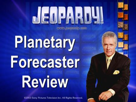Planetary Forecaster Review THE RULES: Give each answer in the form of a question Instructor/Host's decisions are FINAL.