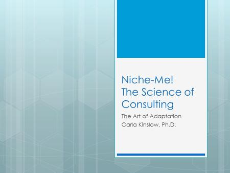 Niche-Me! The Science of Consulting The Art of Adaptation Carla Kinslow, Ph.D.