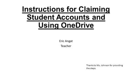 Instructions for Claiming Student Accounts and Using OneDrive Eric Angat Teacher Thanks to Ms. Johnson for providing the steps.