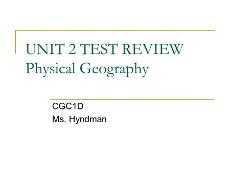 UNIT 2 TEST REVIEW Physical Geography CGC1D Ms. Hyndman.