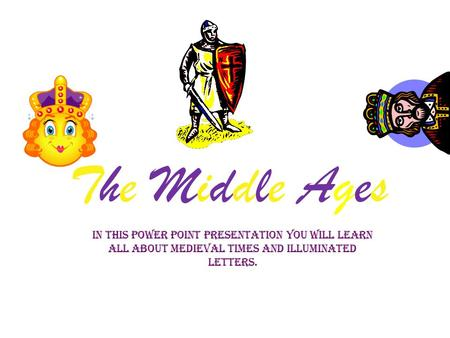 The Middle Ages In this Power Point presentation you will learn all about medieval times and illuminated letters.