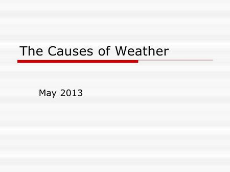 The Causes of Weather May 2013. Air Masses  The air over a warm surface can be heated causing it to rise above more dense air.  Air Mass: A very large.
