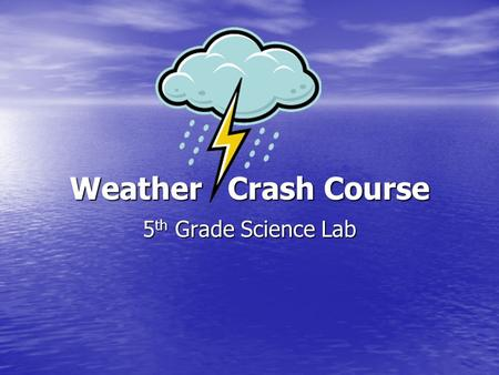 Weather Crash Course 5 th Grade Science Lab. Water on the Earth Water Cycle – the cycle of fresh water between Earth's surface and the atmosphere, changing.