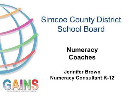 Simcoe County District School Board Numeracy Coaches Jennifer Brown Numeracy Consultant K-12.