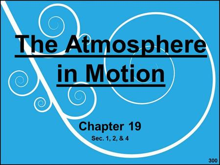 The Atmosphere in Motion Chapter 19 Sec. 1, 2, & 4 300.