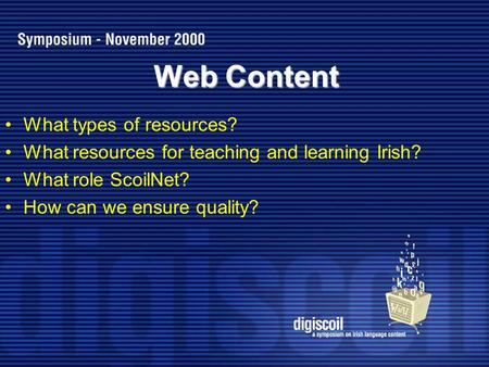 Web Content What types of resources? What resources for teaching and learning Irish? What role ScoilNet? How can we ensure quality?