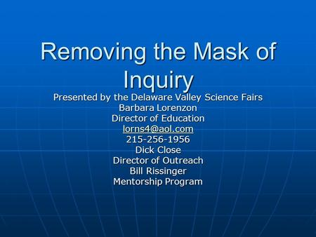 Removing the Mask of Inquiry Presented by the Delaware Valley Science Fairs Barbara Lorenzon Director of Education 215-256-1956 Dick Close.