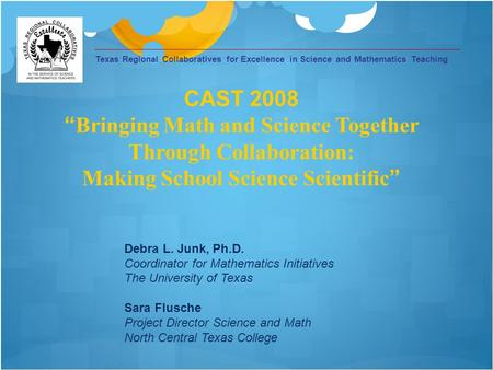 Texas Regional Collaboratives for Excellence in Science and Mathematics Teaching Debra L. Junk, Ph.D. Coordinator for Mathematics Initiatives The University.