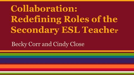 Collaboration: Redefining Roles of the Secondary ESL Teache r Becky Corr and Cindy Close.