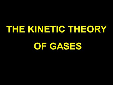 THE KINETIC THEORY OF GASES ASSUMPTIONS  A gas consists of a very LARGE number of identical molecules [ makes statistical calculations meaningful ]